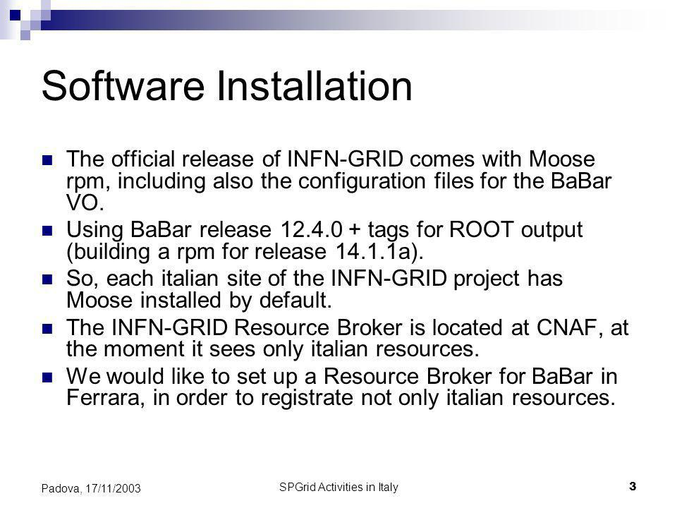 SPGrid Activities in Italy3 Padova, 17/11/2003 Software Installation The official release of INFN-GRID comes with Moose rpm, including also the configuration files for the BaBar VO.