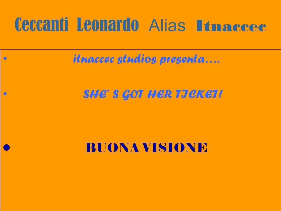 Ceccanti Leonardo Alias Itnaccec itnaccec studios presenta…. SHE S GOT HER TICKET! BUONA VISIONE