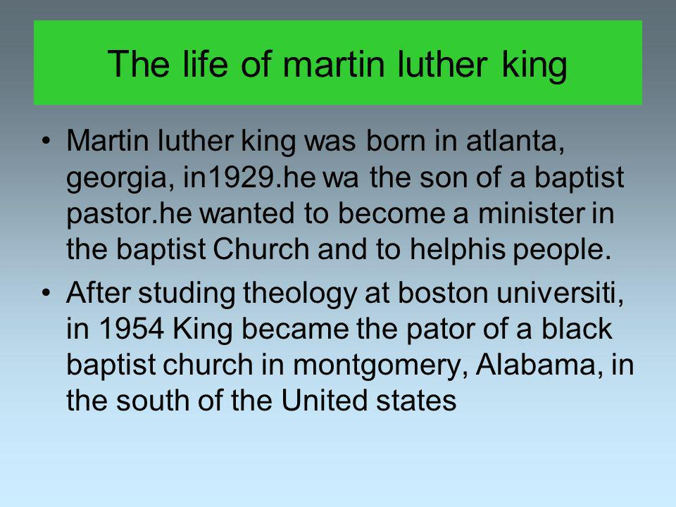 The life of martin luther king Martin luther king was born in atlanta, georgia, in1929.he wa the son of a baptist pastor.he wanted to become a minister in the baptist Church and to helphis people.