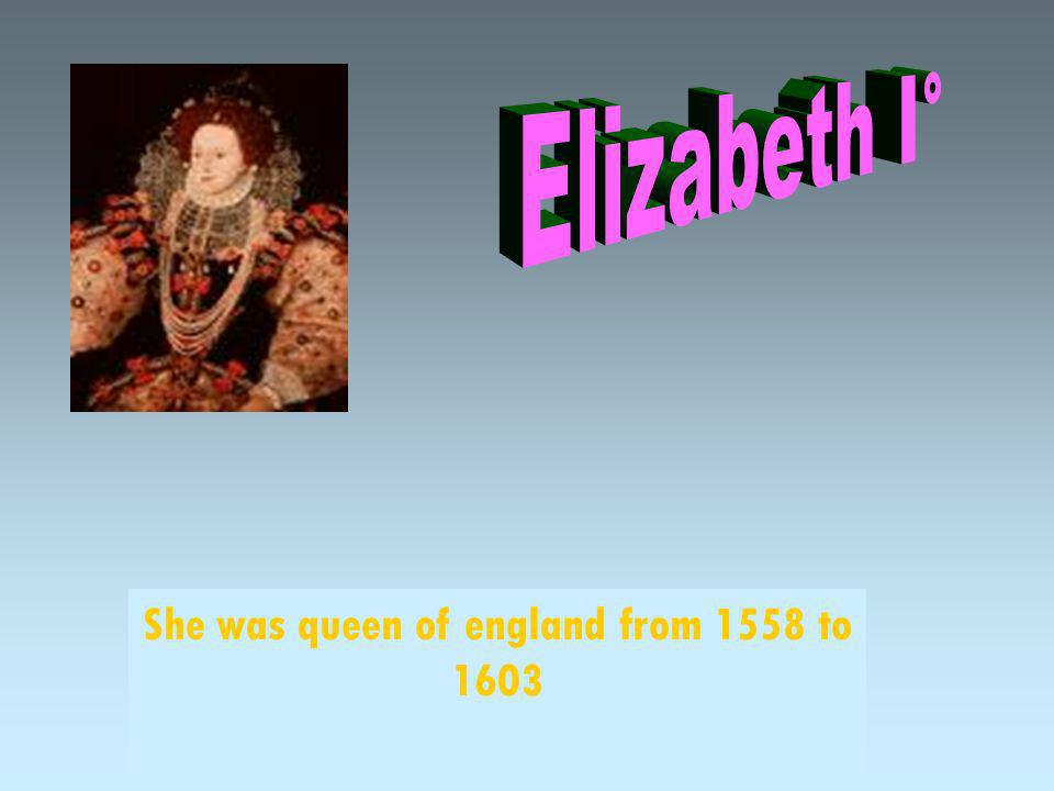 She was queen of england from 1558 to 1603