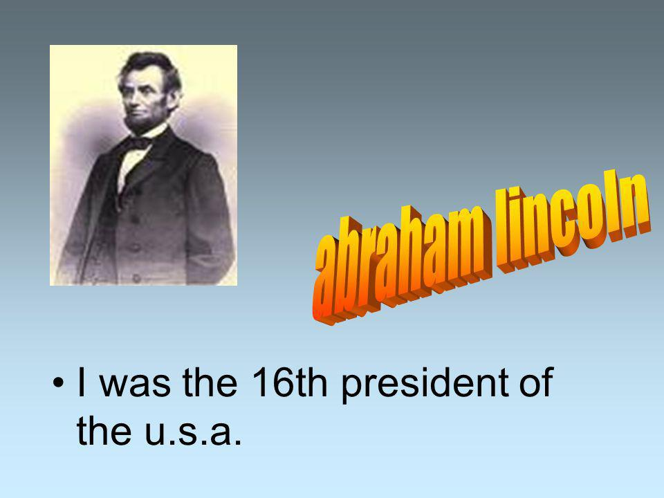 I was the 16th president of the u.s.a.