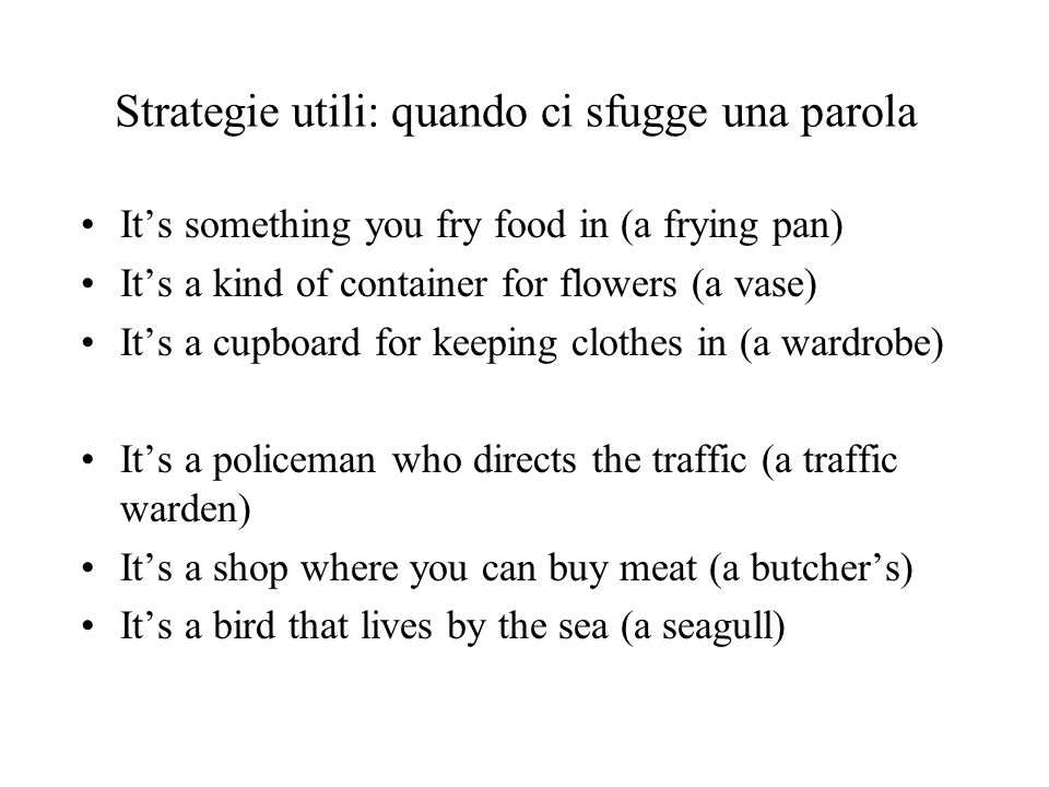 Strategie utili: quando ci sfugge una parola Its something you fry food in (a frying pan) Its a kind of container for flowers (a vase) Its a cupboard for keeping clothes in (a wardrobe) Its a policeman who directs the traffic (a traffic warden) Its a shop where you can buy meat (a butchers) Its a bird that lives by the sea (a seagull)