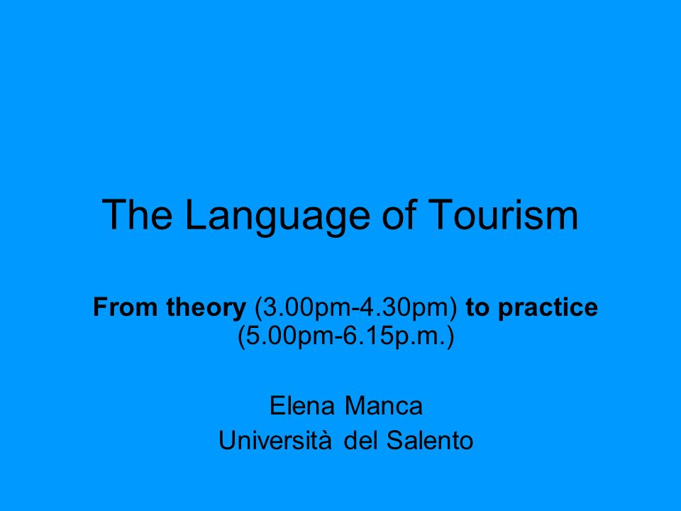 The Language of Tourism From theory (3.00pm-4.30pm) to practice (5.00pm-6.15p.m.) Elena Manca Università del Salento