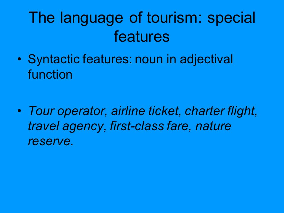 The language of tourism: special features Syntactic features: noun in adjectival function Tour operator, airline ticket, charter flight, travel agency