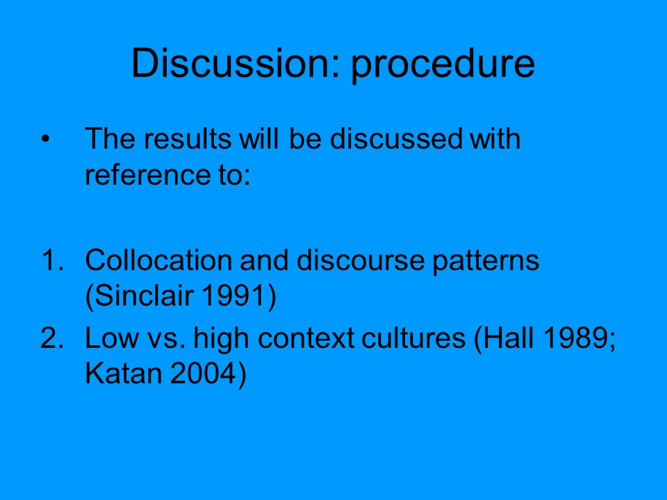 Discussion: procedure The results will be discussed with reference to: 1.Collocation and discourse patterns (Sinclair 1991) 2.Low vs. high context cul