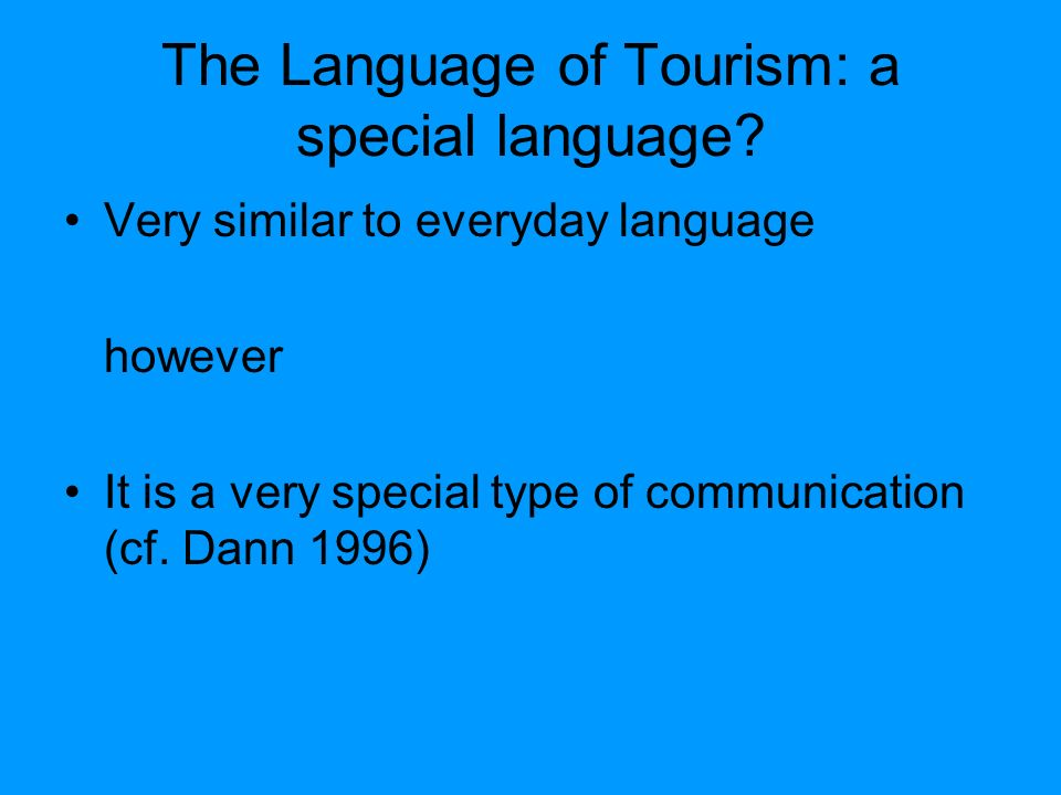 The Language of Tourism: a special language? Very similar to everyday language however It is a very special type of communication (cf. Dann 1996)