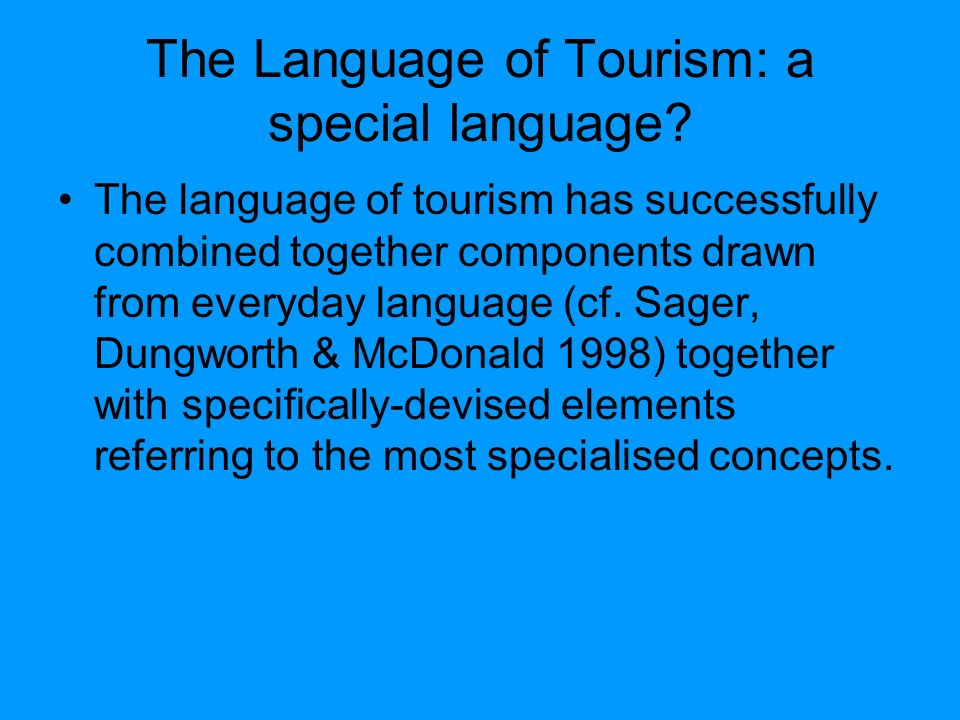 The language of tourism: textual features 1.an easily understood title 2.an indication of the geographical location 3.directions on how to reach the place 4.a mention of the climate 5.a description of any scenic beauty 6.a mention of any archaeological, historical or artistic features 7.cuisine 8.accommodation options 9.sports and entertainment facilities 10.attractive illustrations 11.shopping hints 12.special events 13.addresses for obtaining further information