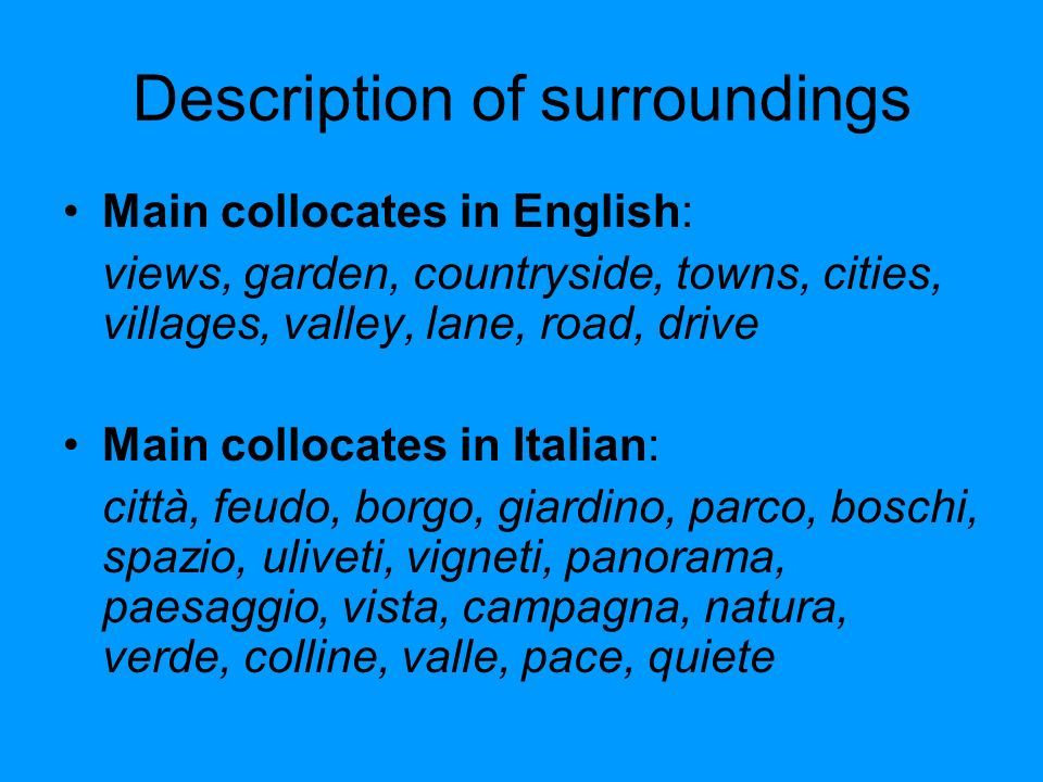Description of surroundings Main collocates in English: views, garden, countryside, towns, cities, villages, valley, lane, road, drive Main collocates