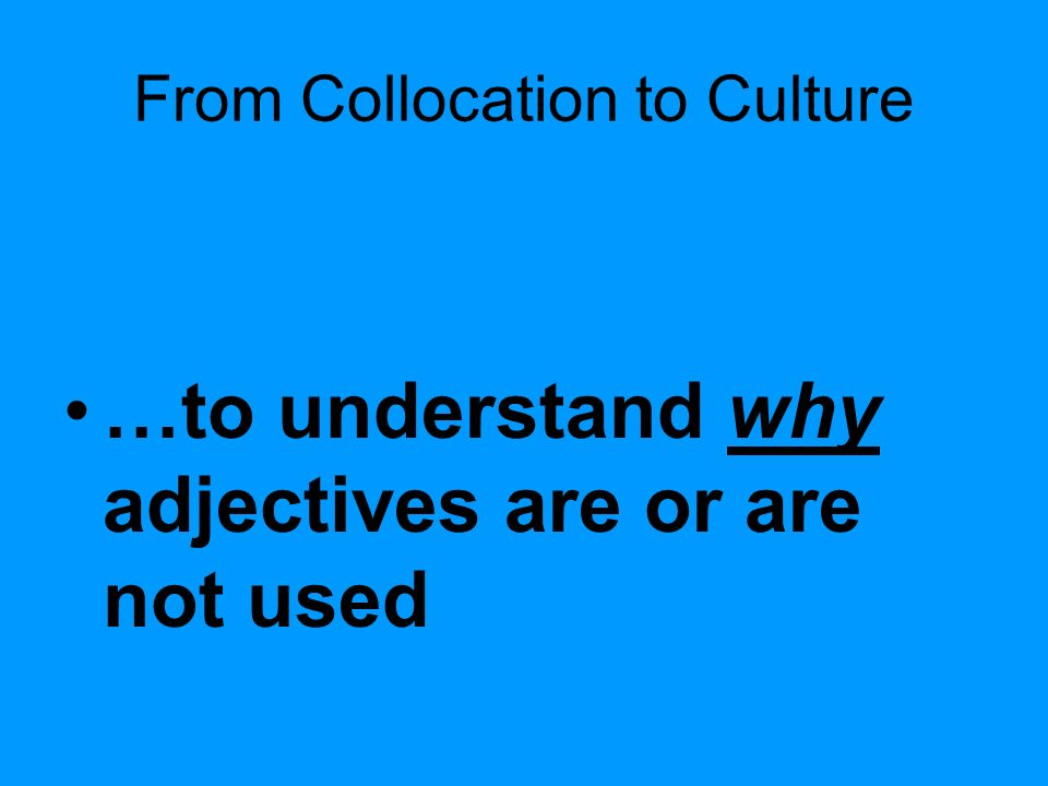 From Collocation to Culture …to understand why adjectives are or are not used