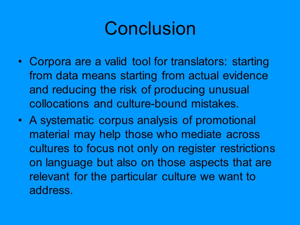Conclusion Corpora are a valid tool for translators: starting from data means starting from actual evidence and reducing the risk of producing unusual