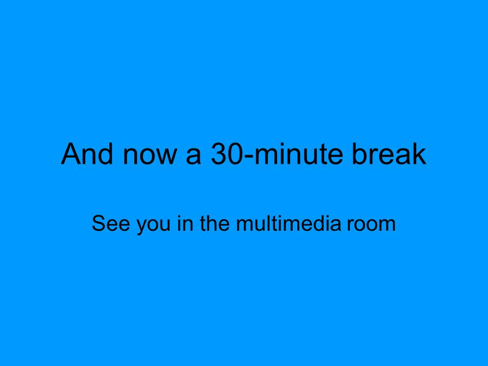 And now a 30-minute break See you in the multimedia room