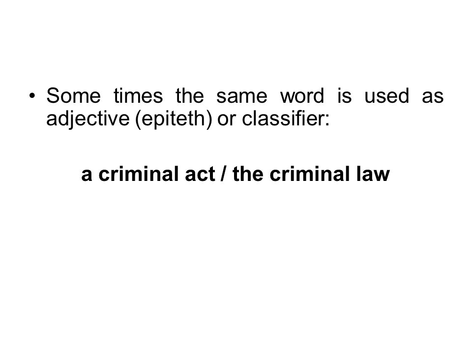 Some times the same word is used as adjective (epiteth) or classifier: a criminal act / the criminal law