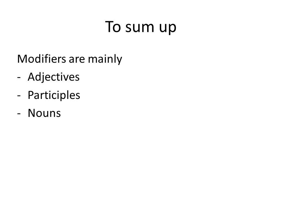 To sum up Modifiers are mainly -Adjectives -Participles -Nouns