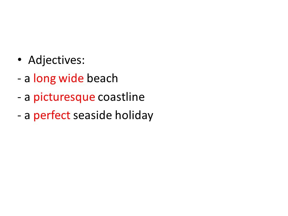 Adjectives: - a long wide beach - a picturesque coastline - a perfect seaside holiday
