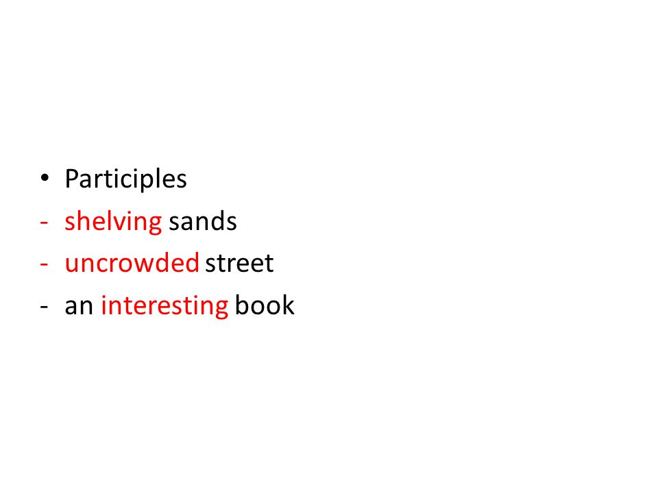 Participles -shelving sands -uncrowded street -an interesting book