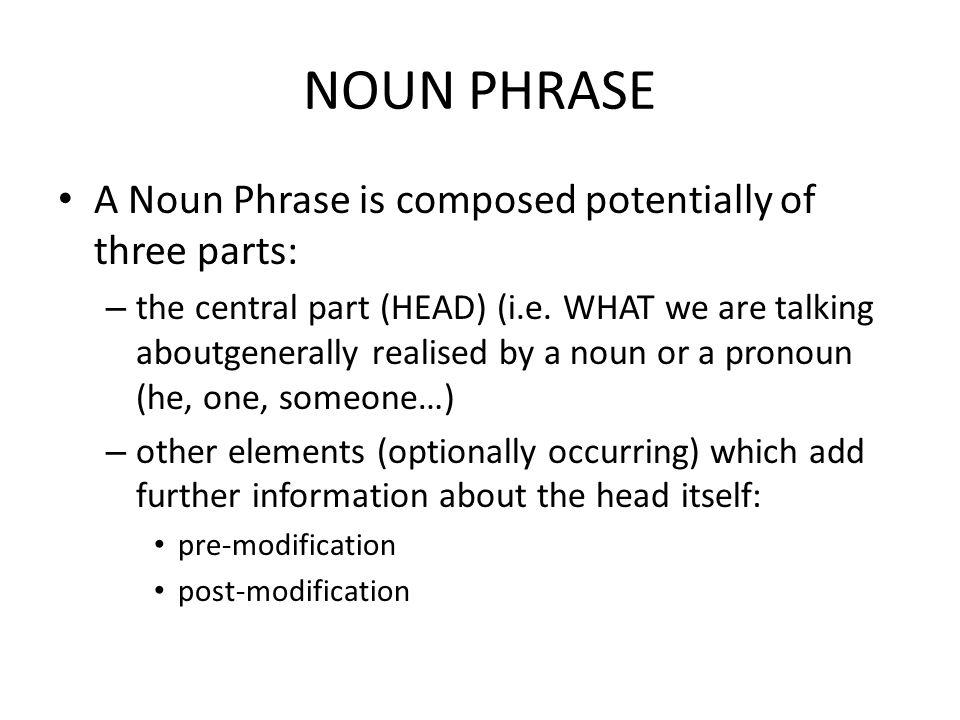 NOUN PHRASE A Noun Phrase is composed potentially of three parts: – the central part (HEAD) (i.e.