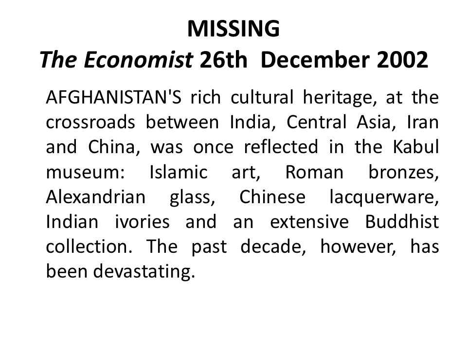 MISSING The Economist 26th December 2002 AFGHANISTAN S rich cultural heritage, at the crossroads between India, Central Asia, Iran and China, was once reflected in the Kabul museum: Islamic art, Roman bronzes, Alexandrian glass, Chinese lacquerware, Indian ivories and an extensive Buddhist collection.
