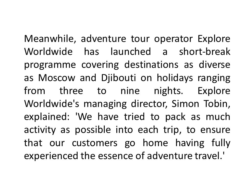 Meanwhile, adventure tour operator Explore Worldwide has launched a short-break programme covering destinations as diverse as Moscow and Djibouti on holidays ranging from three to nine nights.