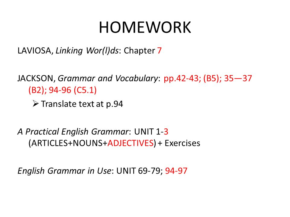 HOMEWORK LAVIOSA, Linking Wor(l)ds: Chapter 7 JACKSON, Grammar and Vocabulary: pp.42-43; (B5); 3537 (B2); 94-96 (C5.1) Translate text at p.94 A Practical English Grammar: UNIT 1-3 (ARTICLES+NOUNS+ADJECTIVES) + Exercises English Grammar in Use: UNIT 69-79; 94-97