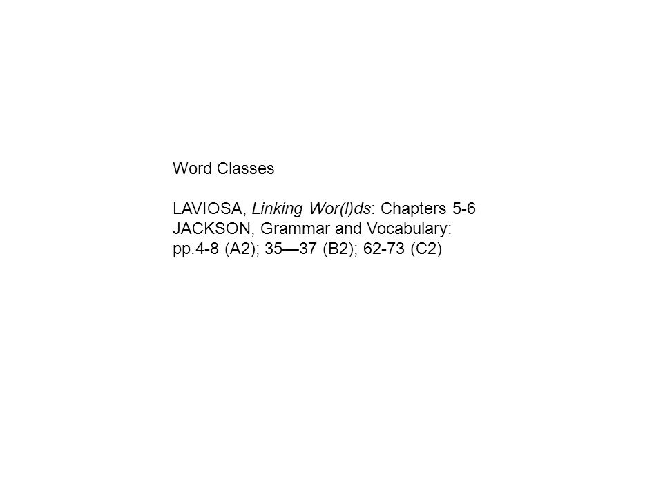 Word Classes LAVIOSA, Linking Wor(l)ds: Chapters 5-6 JACKSON, Grammar and Vocabulary: pp.4-8 (A2); 3537 (B2); 62-73 (C2)