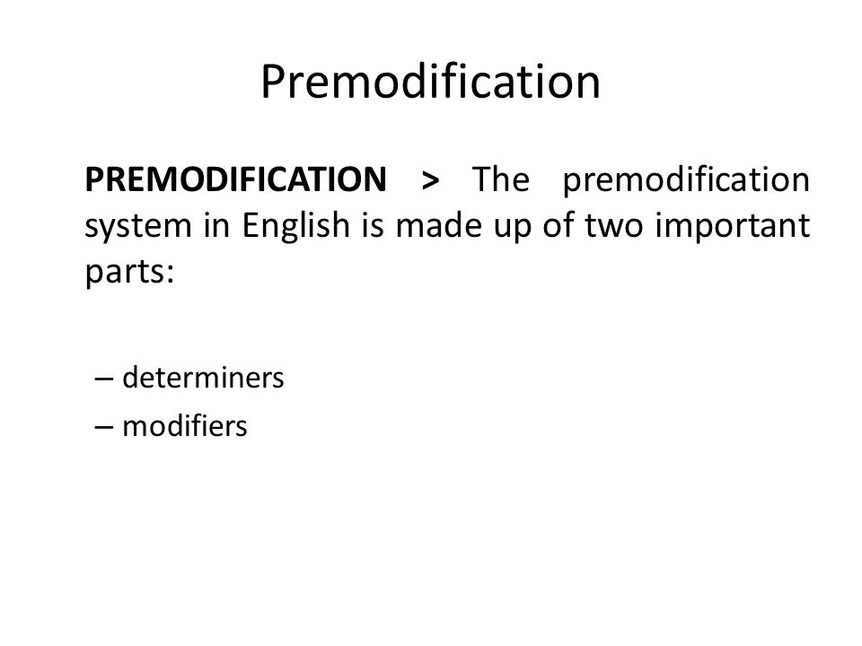 Premodification PREMODIFICATION > The premodification system in English is made up of two important parts: – determiners – modifiers