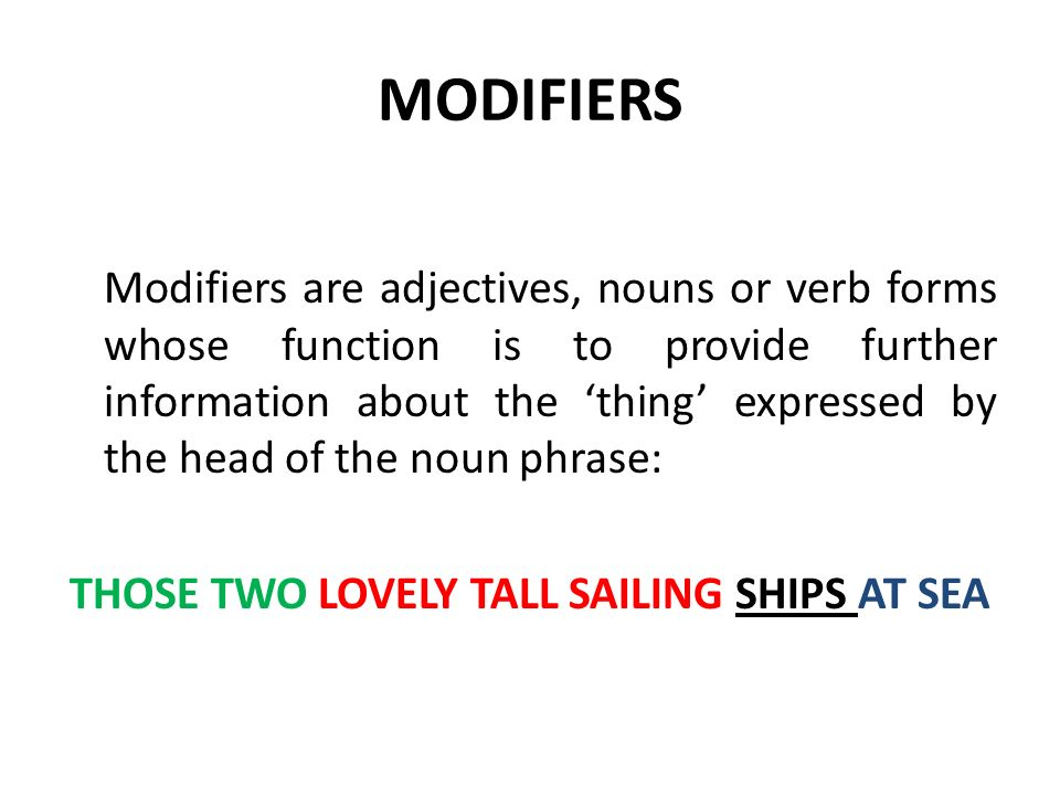 MODIFIERS Modifiers are adjectives, nouns or verb forms whose function is to provide further information about the thing expressed by the head of the noun phrase: THOSE TWO LOVELY TALL SAILING SHIPS AT SEA
