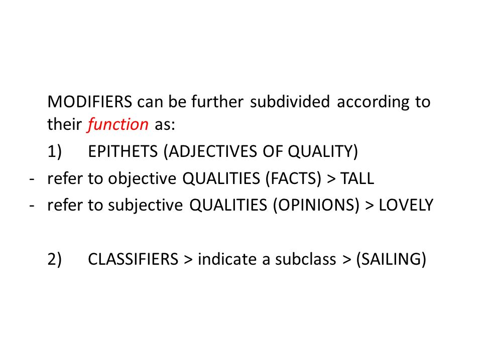 MODIFIERS can be further subdivided according to their function as: 1) EPITHETS (ADJECTIVES OF QUALITY) -refer to objective QUALITIES (FACTS) > TALL -refer to subjective QUALITIES (OPINIONS) > LOVELY 2) CLASSIFIERS > indicate a subclass > (SAILING)