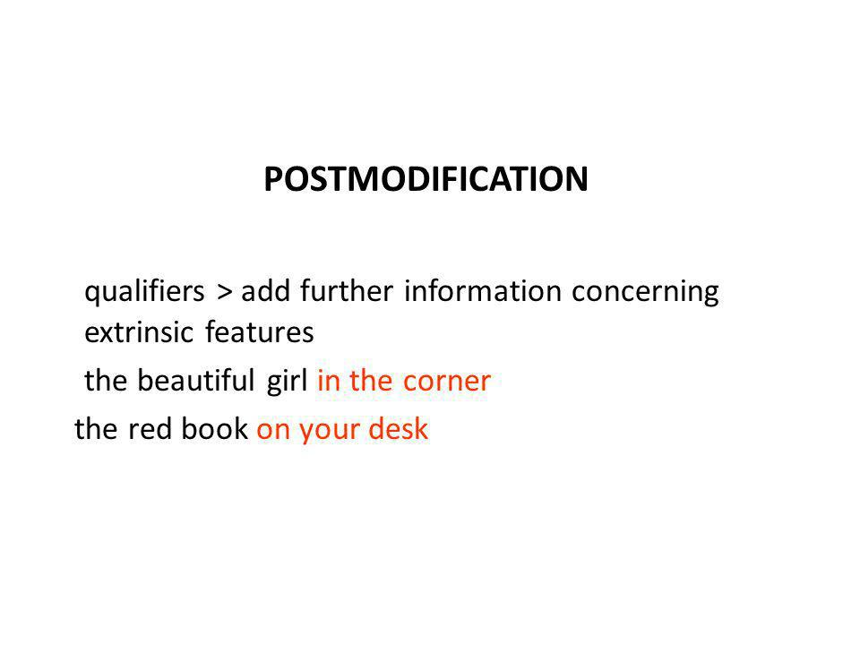 POSTMODIFICATION qualifiers > add further information concerning extrinsic features the beautiful girl in the corner the red book on your desk