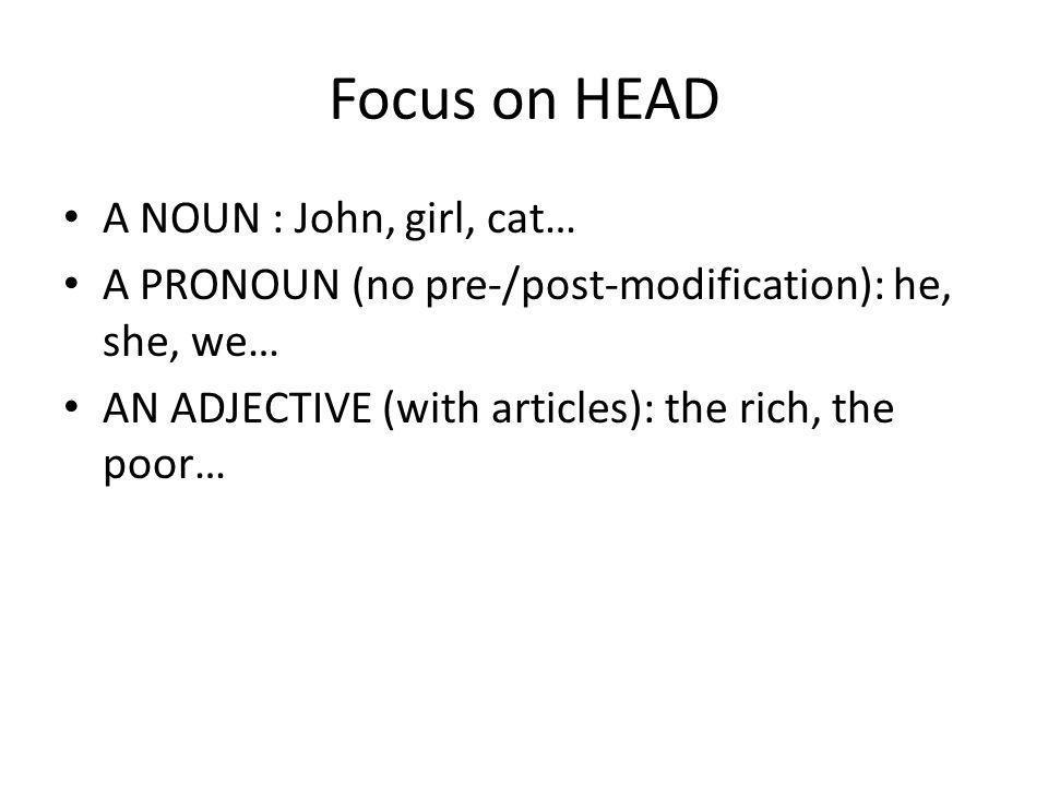 Focus on HEAD A NOUN : John, girl, cat… A PRONOUN (no pre-/post-modification): he, she, we… AN ADJECTIVE (with articles): the rich, the poor…