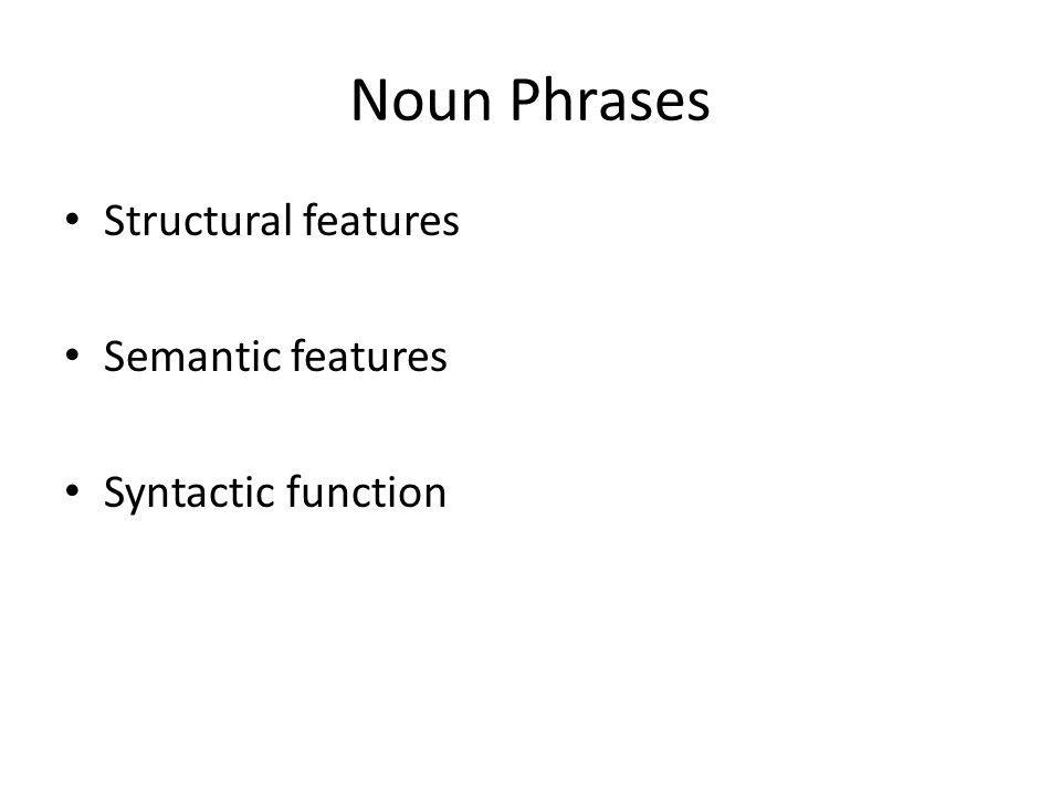 Noun Phrases Structural features Semantic features Syntactic function