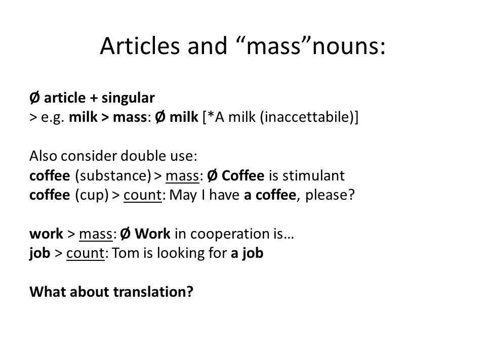 Articles and massnouns: Ø article + singular > e.g. milk > mass: Ø milk [*A milk (inaccettabile)] Also consider double use: coffee (substance) > mass: