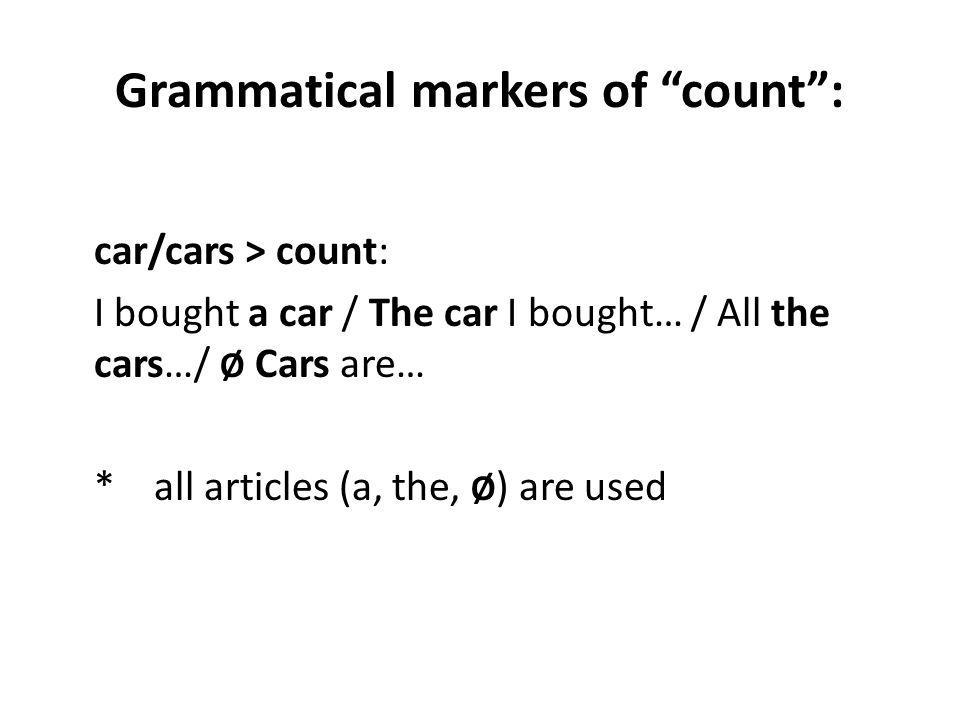Grammatical markers of count: car/cars > count: I bought a car / The car I bought… / All the cars…/ Ø Cars are… * all articles (a, the, Ø ) are used