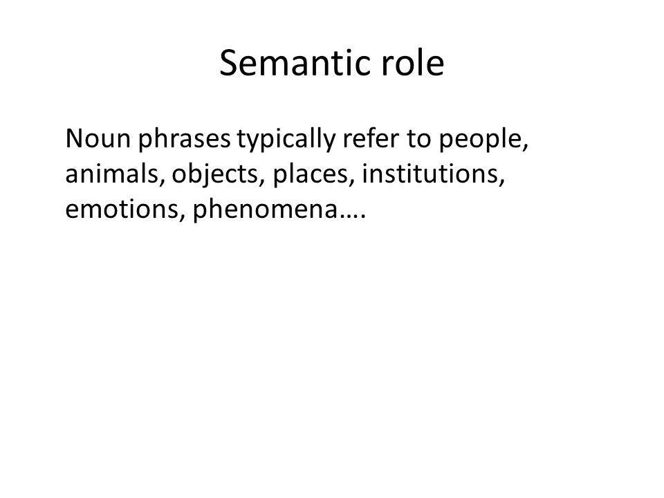 Semantic role Noun phrases typically refer topeople, animals, objects, places, institutions, emotions, phenomena….