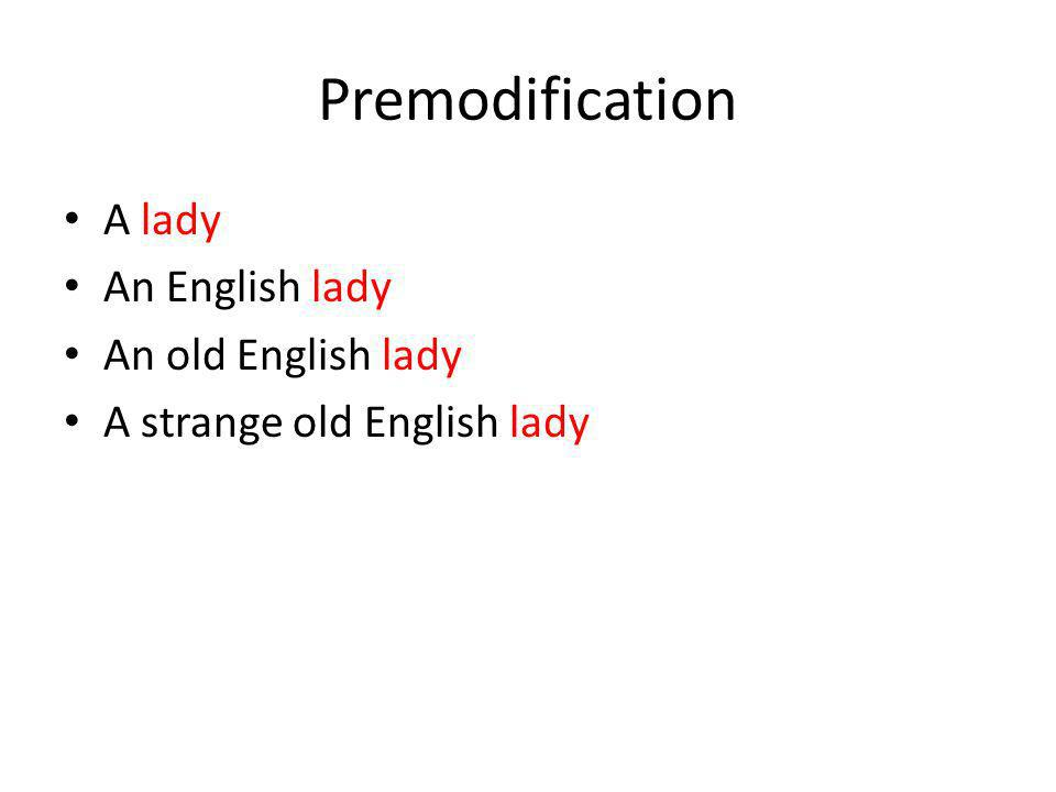 Premodification A lady An English lady An old English lady A strange old English lady with a blue dress