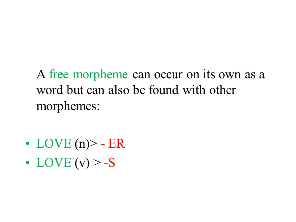A free morpheme can occur on its own as a word but can also be found with other morphemes: LOVE (n)> - ER LOVE (v) > -S
