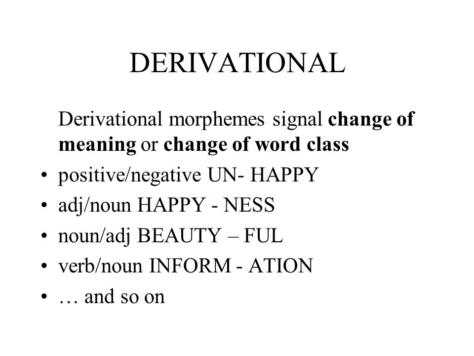 DERIVATIONAL Derivational morphemes signal change of meaning or change of word class positive/negative UN- HAPPY adj/noun HAPPY - NESS noun/adj BEAUTY – FUL verb/noun INFORM - ATION … and so on