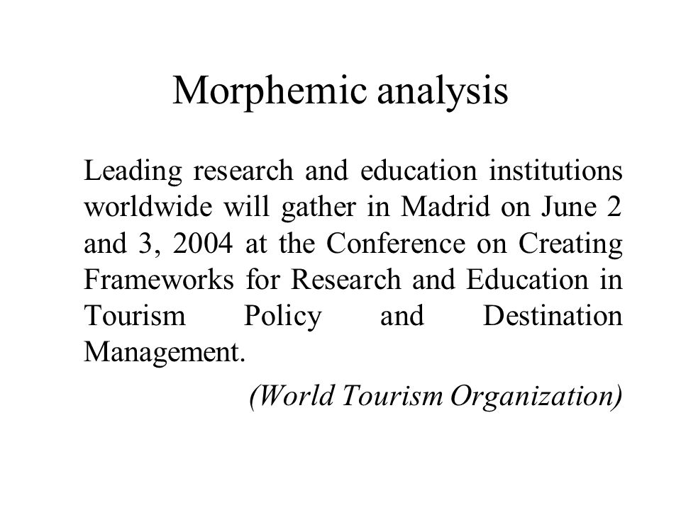 Morphemic analysis Leading research and education institutions worldwide will gather in Madrid on June 2 and 3, 2004 at the Conference on Creating Frameworks for Research and Education in Tourism Policy and Destination Management.