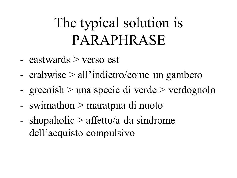 The typical solution is PARAPHRASE -eastwards > verso est -crabwise > allindietro/come un gambero -greenish > una specie di verde > verdognolo -swimathon > maratpna di nuoto -shopaholic > affetto/a da sindrome dellacquisto compulsivo
