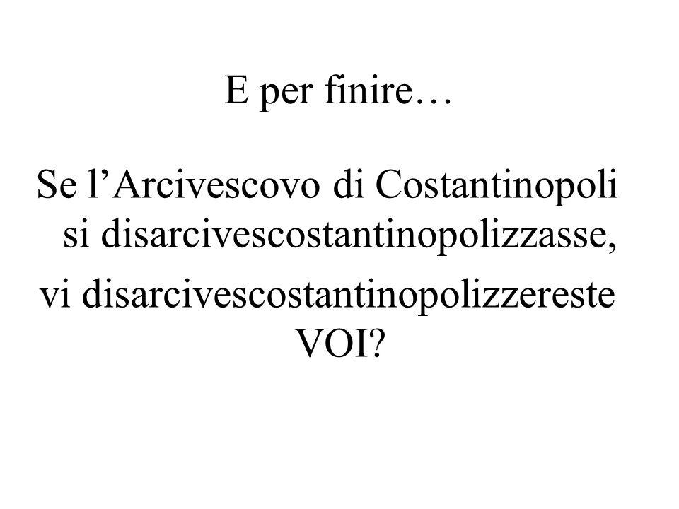 E per finire… Se lArcivescovo di Costantinopoli si disarcivescostantinopolizzasse, vi disarcivescostantinopolizzereste VOI?