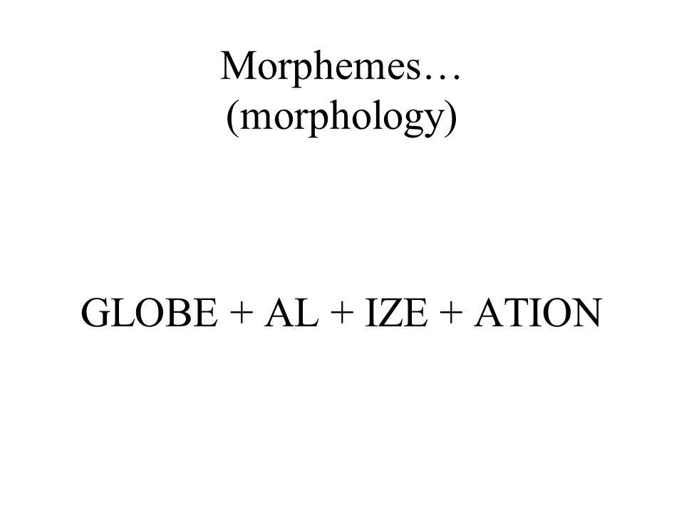 Morphemes… (morphology) GLOBE + AL + IZE + ATION