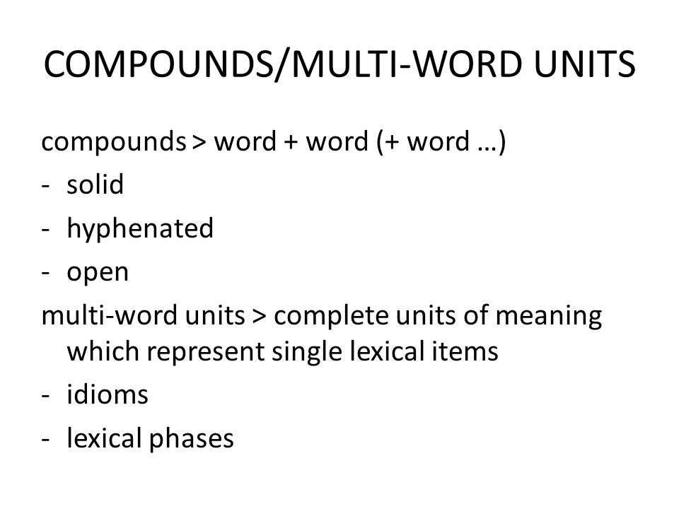 COMPOUNDS/MULTI-WORD UNITS compounds > word + word (+ word …) -solid -hyphenated -open multi-word units > complete units of meaning which represent single lexical items -idioms -lexical phases