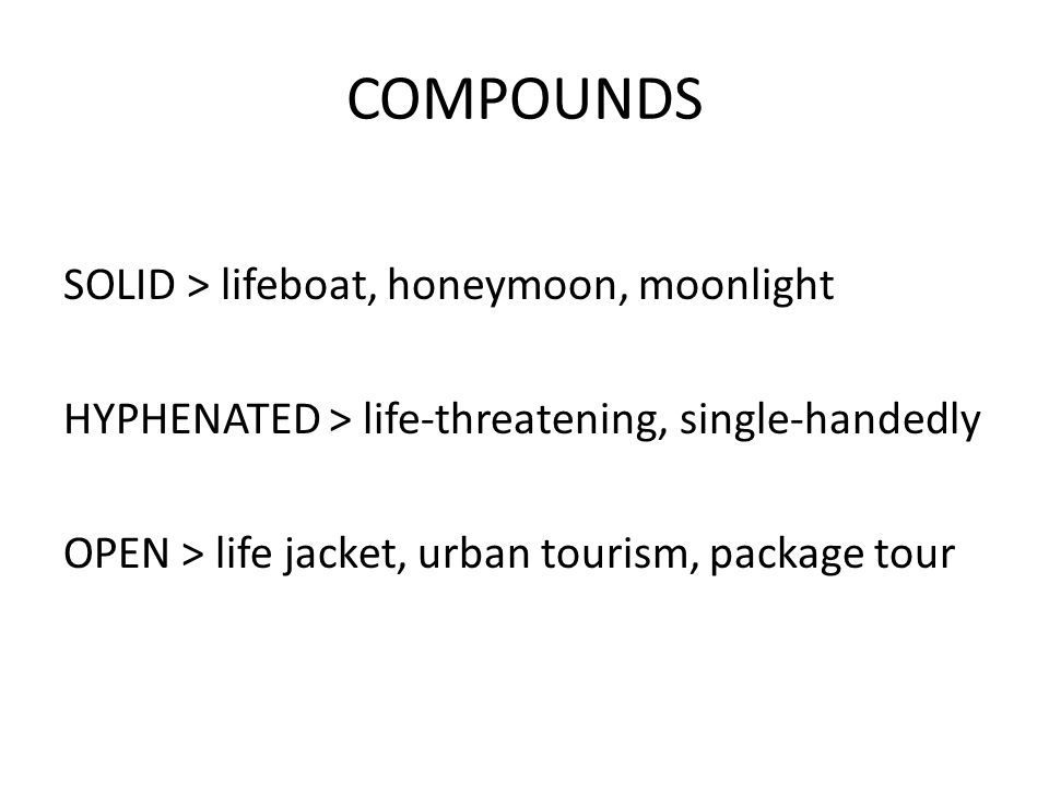 COMPOUNDS SOLID > lifeboat, honeymoon, moonlight HYPHENATED > life-threatening, single-handedly OPEN > life jacket, urban tourism, package tour