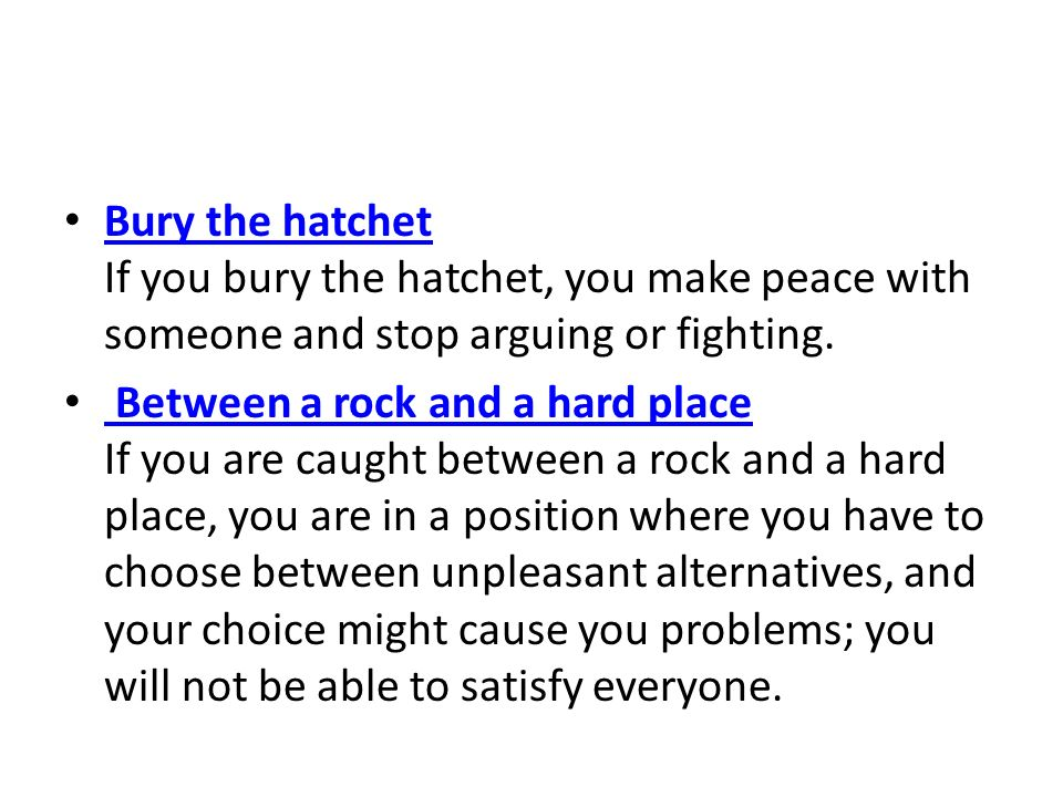 Bury the hatchet If you bury the hatchet, you make peace with someone and stop arguing or fighting.