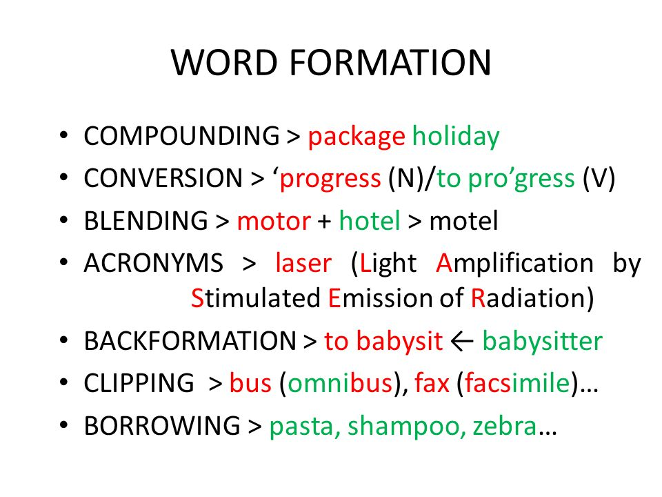 WORD FORMATION COMPOUNDING > package holiday CONVERSION > progress (N)/to progress (V) BLENDING > motor + hotel > motel ACRONYMS > laser (Light Amplification by Stimulated Emission of Radiation) BACKFORMATION > to babysit babysitter CLIPPING > bus (omnibus), fax (facsimile)… BORROWING > pasta, shampoo, zebra…