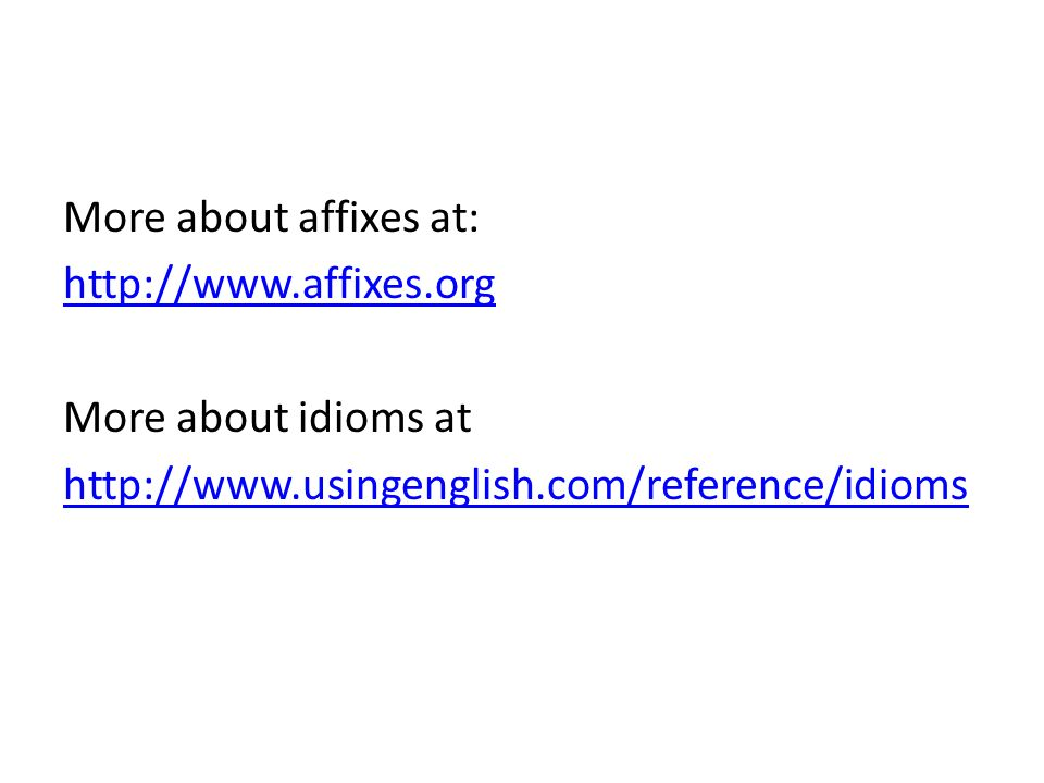 More about affixes at: http://www.affixes.org More about idioms at http://www.usingenglish.com/reference/idioms
