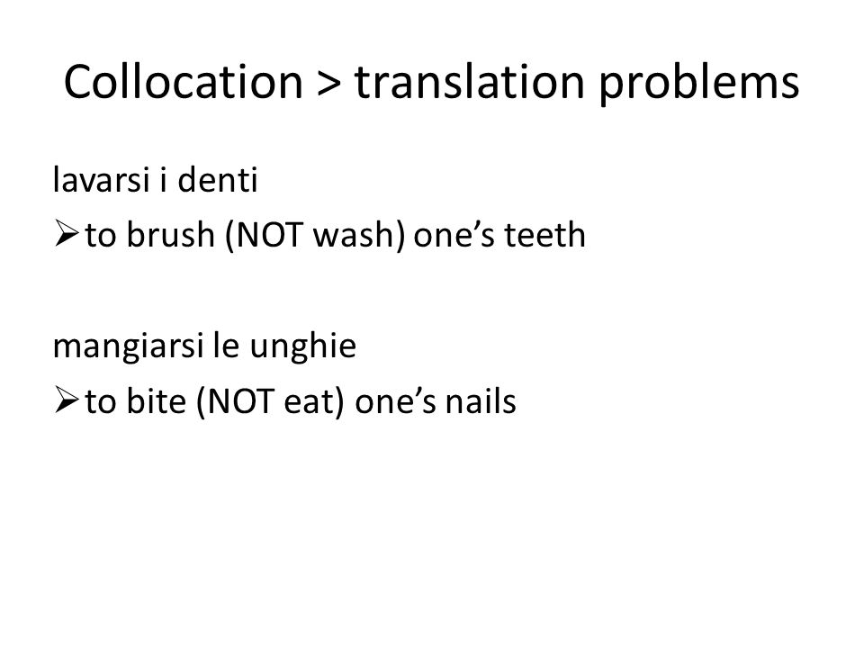 Collocation > translation problems lavarsi i denti to brush (NOT wash) ones teeth mangiarsi le unghie to bite (NOT eat) ones nails