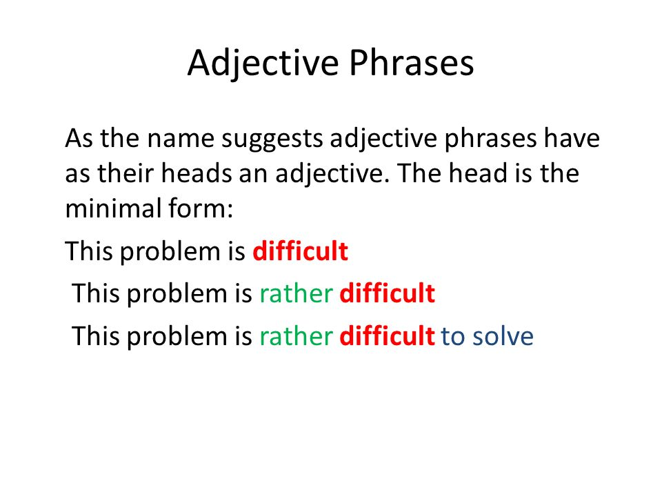 Adjective Phrases As the name suggests adjective phrases have as their heads an adjective. The head is the minimal form: This problem is difficult Thi