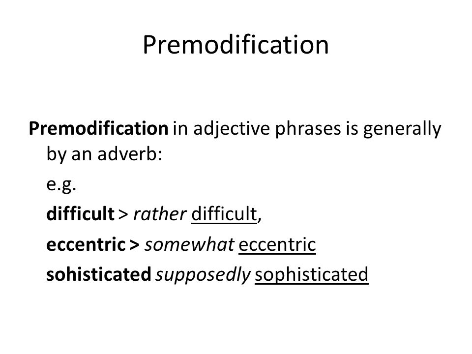Premodification Premodification in adjective phrases is generally by an adverb: e.g. difficult > rather difficult, eccentric > somewhat eccentric sohi