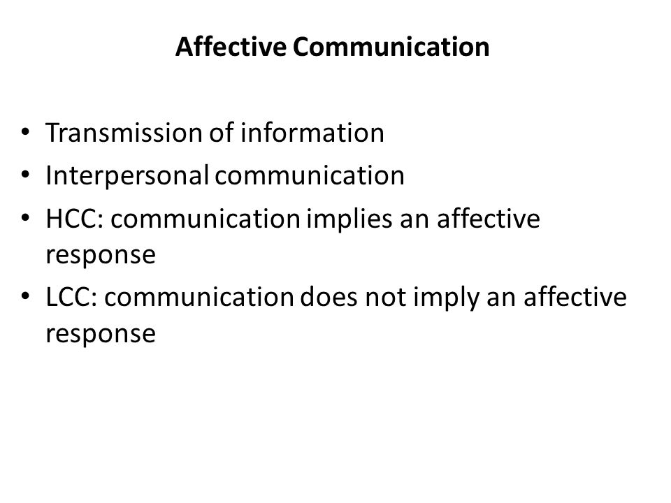 Affective Communication Transmission of information Interpersonal communication HCC: communication implies an affective response LCC: communication does not imply an affective response