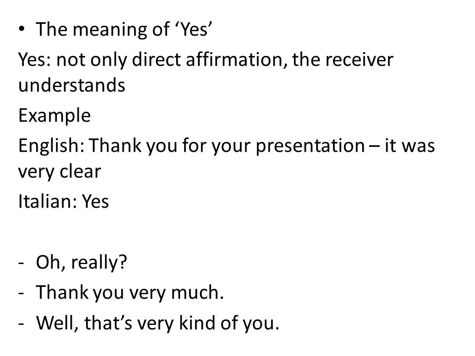 The meaning of Yes Yes: not only direct affirmation, the receiver understands Example English: Thank you for your presentation – it was very clear Italian: Yes -Oh, really.
